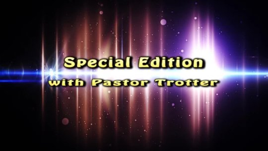 SPECIAL EDITION with PASTOR TROTTER